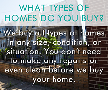We buy all types of homes in any size, condition, or situation. You don't need to make any repairs or even clean before we buy your home.