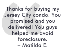 Thanks for buying my Jersey City condo. You promised and you delivered! You guys helped me avoid foreclosure. – Matilda E.